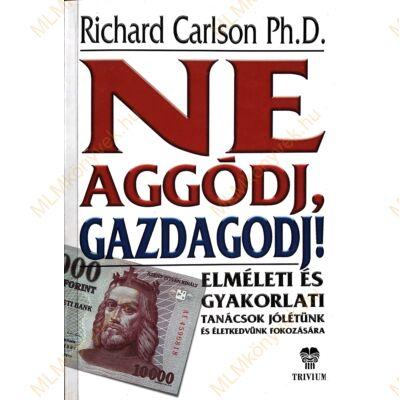 Richard Carlson Ph.D.: Ne aggódj, gazdagodj!