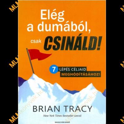 Brian Tracy: Elég a dumából, csak csináld!