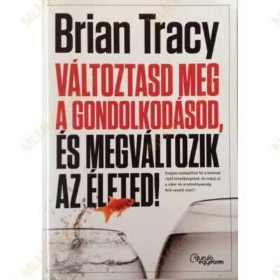 Brian Tracy: Változtasd meg a gondolkodásod, és megváltozik az életed!