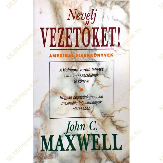 John C. Maxwell: Nevelj Vezetőket! - Amerikai sikerkönyvek