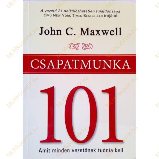 John C. Maxwell: Csapatmunka 101 - Amit minden vezetőnek tudnia kell