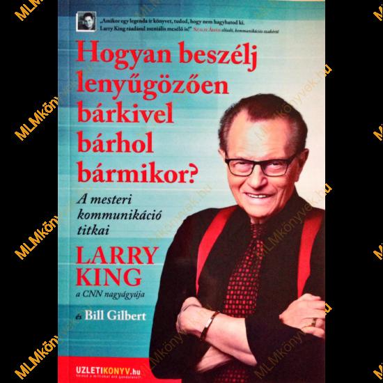 Larry King - Bill Gilbert: Hogyan beszélj lenyűgözően bárkivel bárhol bármikor?