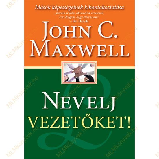 John C. Maxwell: Nevelj Vezetőket! - Mások képességeinek kibontakoztatása