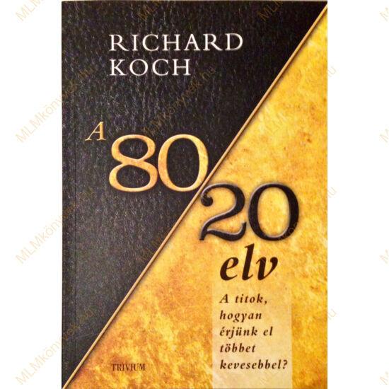 Richard Koch: A 80/20 elv - A titok, hogyan érjünk el többet kevesebbel?