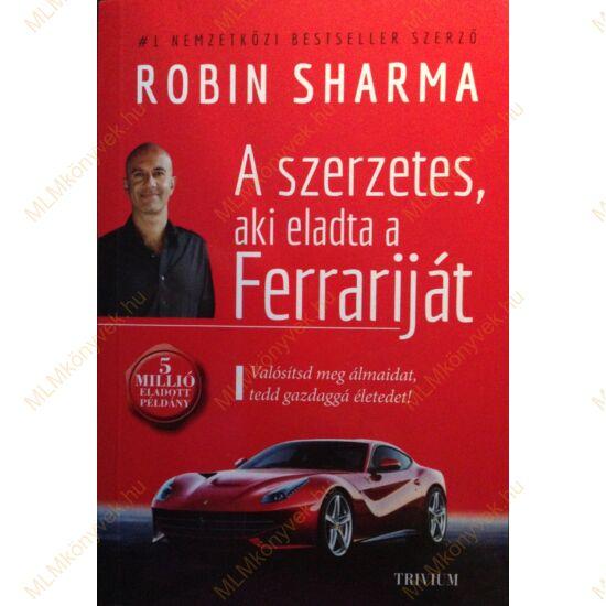 Robin Sharma: A szerzetes, aki eladta a Ferrariját - Valósítsd meg álmaidat, tedd gazdaggá életedet!