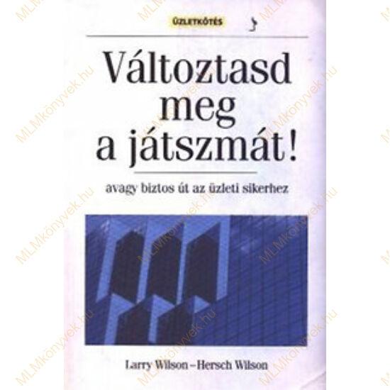 Larry Wilson - Hersch Wilson: Változtasd meg a játszmát! - avagy biztos út az üzleti sikerhez